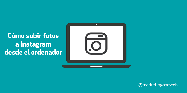 Marketing and Web - Blog - Cómo subir fotos a Instagram desde tu ordenador PC o Mac  [4 Métodos + Videotutorial]